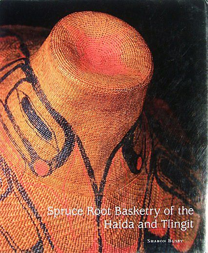 Spruce Root Basketry of the Haida and Tlingit by Sharon Busby